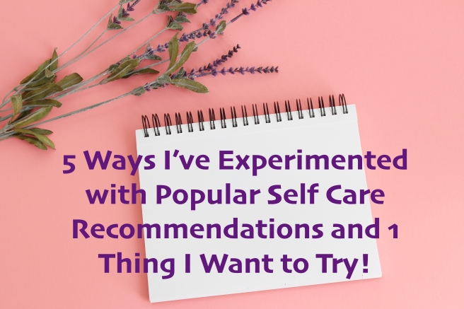 5 Ways I've Experimented with Popular Self Care Recommendations and 1 Thing I Want to Try!
